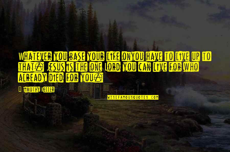 Those Who Have Died Quotes By Timothy Keller: Whatever you base your life onyou have to
