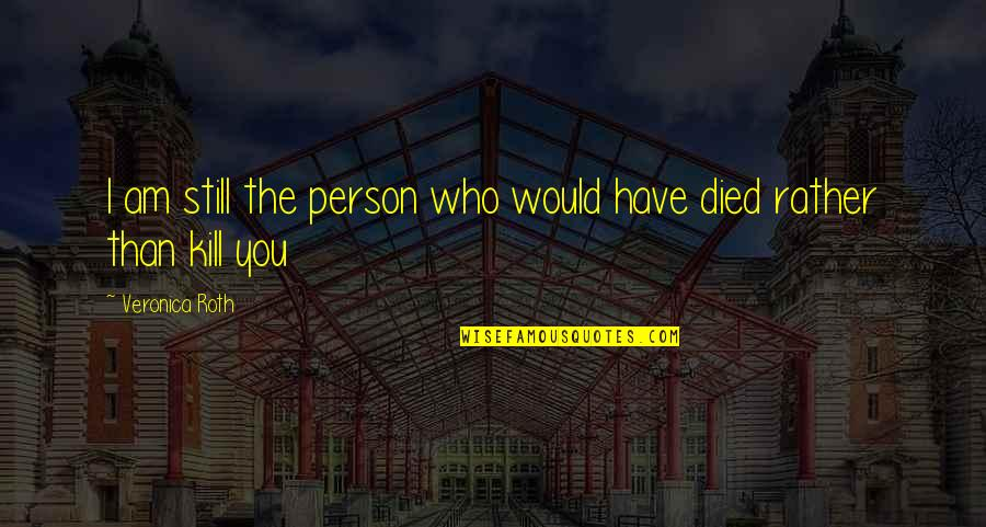 Those Who Have Died Quotes By Veronica Roth: I am still the person who would have