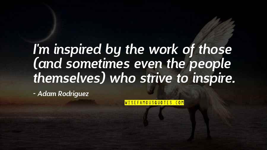 Those Who Inspire Us Quotes By Adam Rodriguez: I'm inspired by the work of those (and