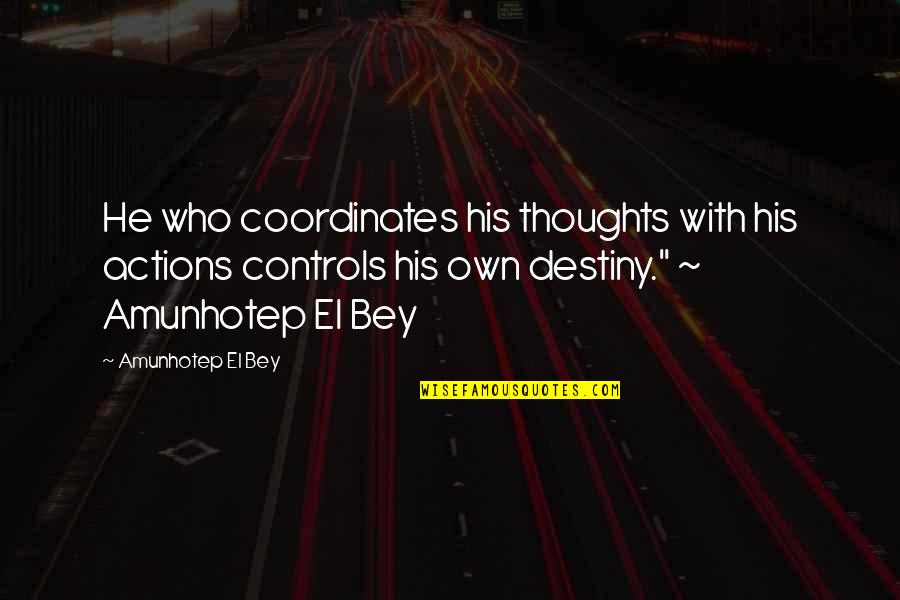 Those Who Inspire Us Quotes By Amunhotep El Bey: He who coordinates his thoughts with his actions