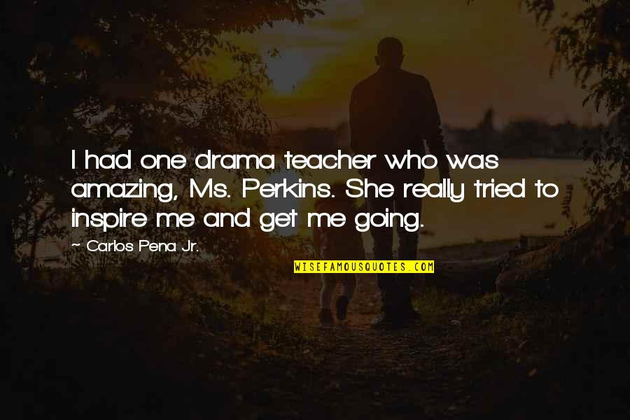 Those Who Inspire Us Quotes By Carlos Pena Jr.: I had one drama teacher who was amazing,
