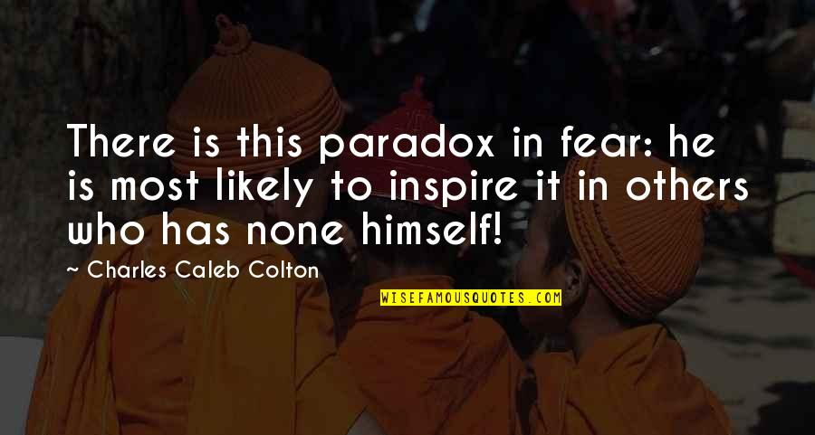 Those Who Inspire Us Quotes By Charles Caleb Colton: There is this paradox in fear: he is