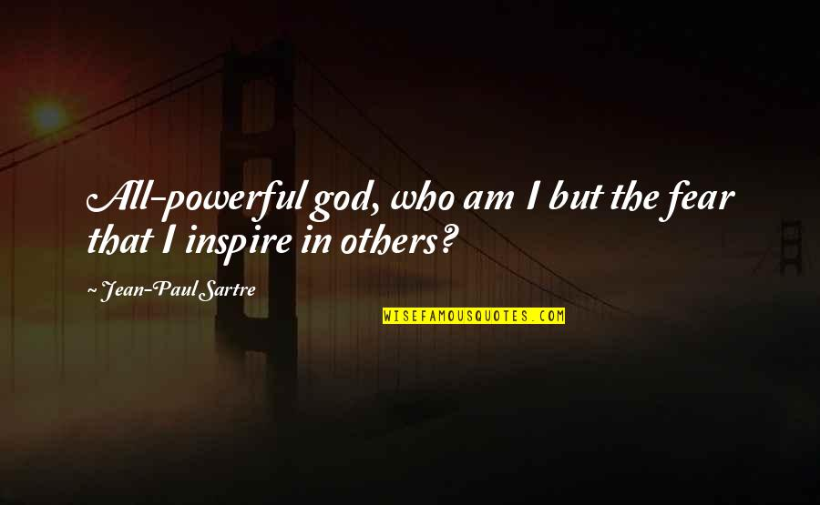 Those Who Inspire Us Quotes By Jean-Paul Sartre: All-powerful god, who am I but the fear