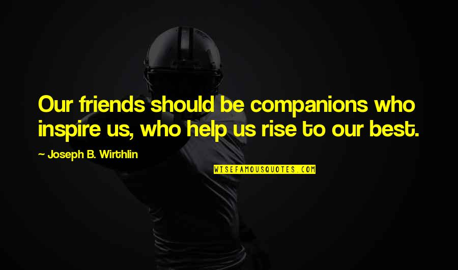 Those Who Inspire Us Quotes By Joseph B. Wirthlin: Our friends should be companions who inspire us,