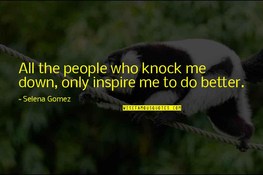 Those Who Inspire Us Quotes By Selena Gomez: All the people who knock me down, only