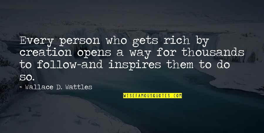 Those Who Inspire Us Quotes By Wallace D. Wattles: Every person who gets rich by creation opens