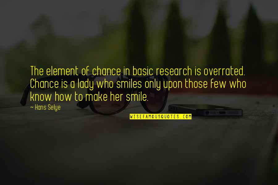 Those Who Make You Smile Quotes By Hans Selye: The element of chance in basic research is