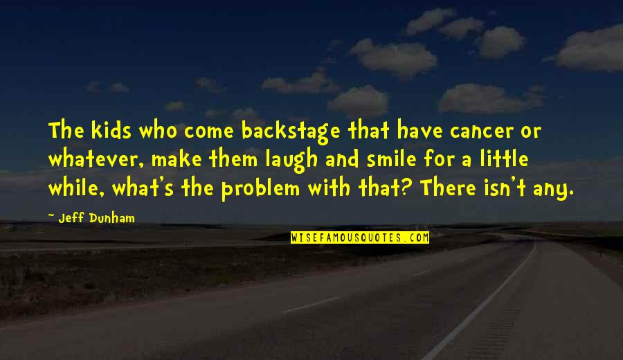 Those Who Make You Smile Quotes By Jeff Dunham: The kids who come backstage that have cancer