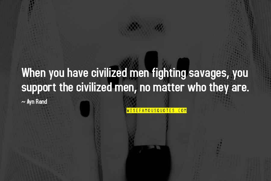 Those Who Support You Quotes By Ayn Rand: When you have civilized men fighting savages, you