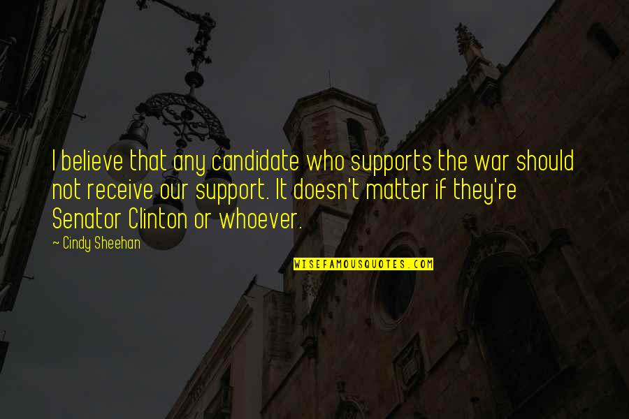 Those Who Support You Quotes By Cindy Sheehan: I believe that any candidate who supports the