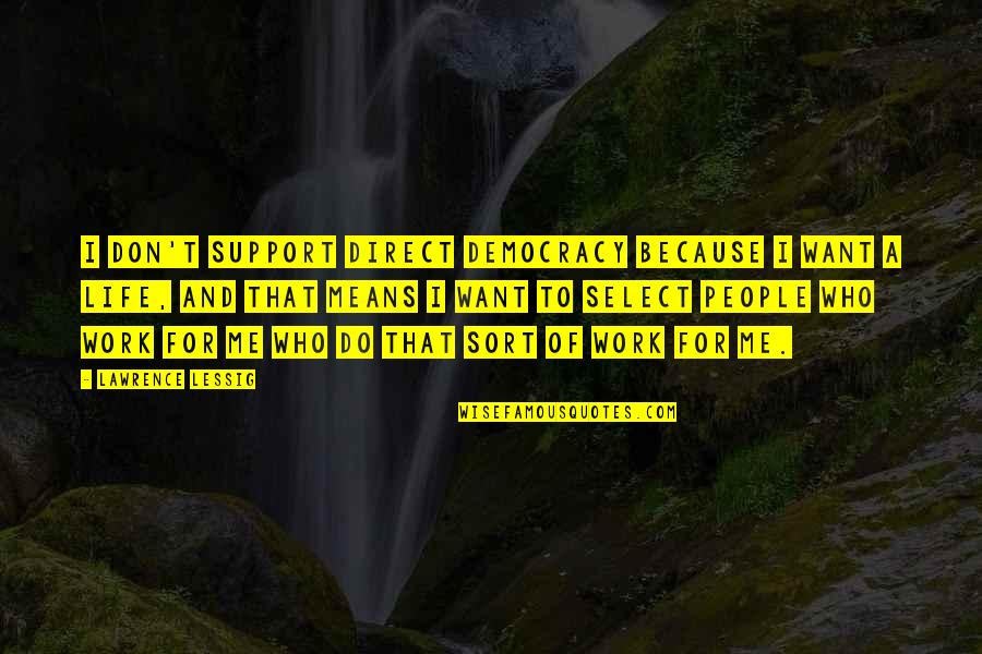 Those Who Support You Quotes By Lawrence Lessig: I don't support direct democracy because I want