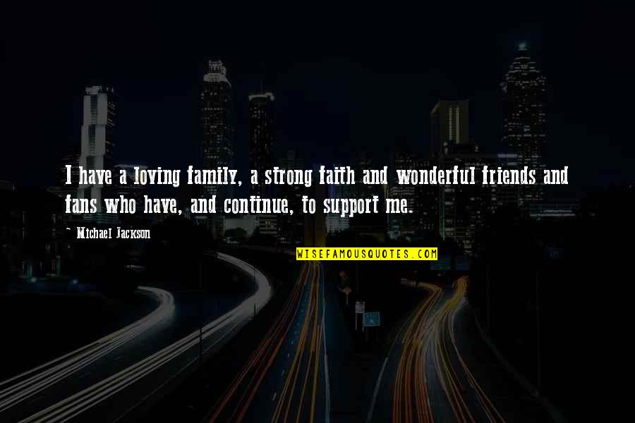 Those Who Support You Quotes By Michael Jackson: I have a loving family, a strong faith