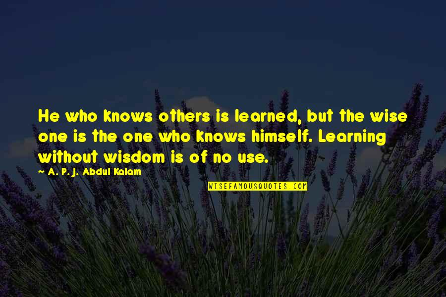 Those Who Use Others Quotes By A. P. J. Abdul Kalam: He who knows others is learned, but the