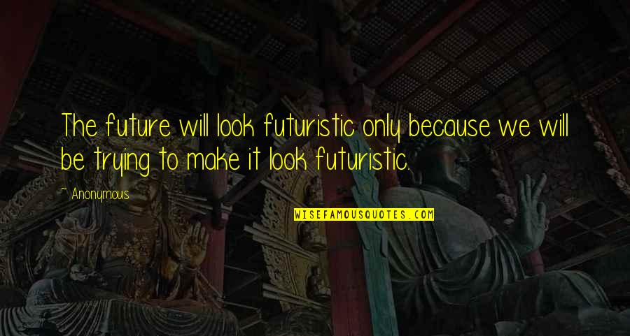 Those Who Use Others Quotes By Anonymous: The future will look futuristic only because we
