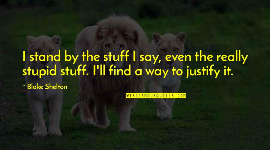 Those Who Use Others Quotes By Blake Shelton: I stand by the stuff I say, even