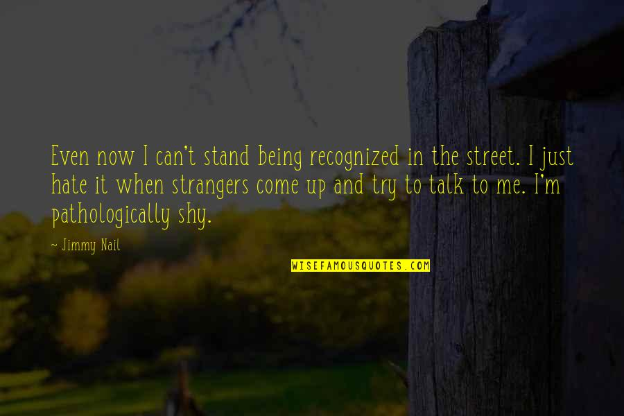Those Who Use Others Quotes By Jimmy Nail: Even now I can't stand being recognized in