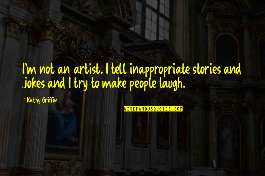 Those Who Use Others Quotes By Kathy Griffin: I'm not an artist. I tell inappropriate stories