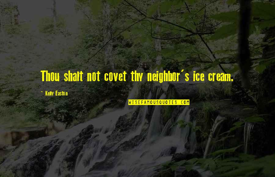Thou Shalt Not Covet Quotes By Kelly Easton: Thou shalt not covet thy neighbor's ice cream.