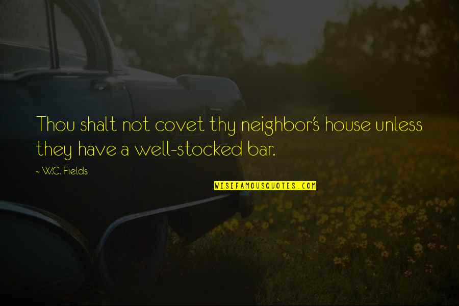 Thou Shalt Not Covet Quotes By W.C. Fields: Thou shalt not covet thy neighbor's house unless