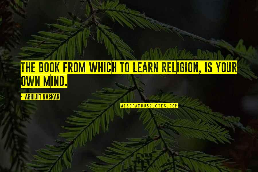 Thought Provoking Life Quotes By Abhijit Naskar: The book from which to learn religion, is