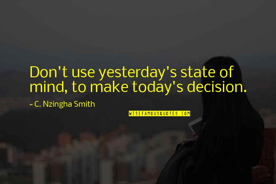 Thought Provoking Life Quotes By C. Nzingha Smith: Don't use yesterday's state of mind, to make