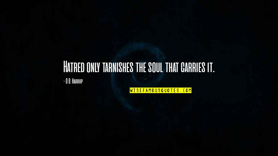 Thought Provoking Life Quotes By D.B. Harrop: Hatred only tarnishes the soul that carries it.