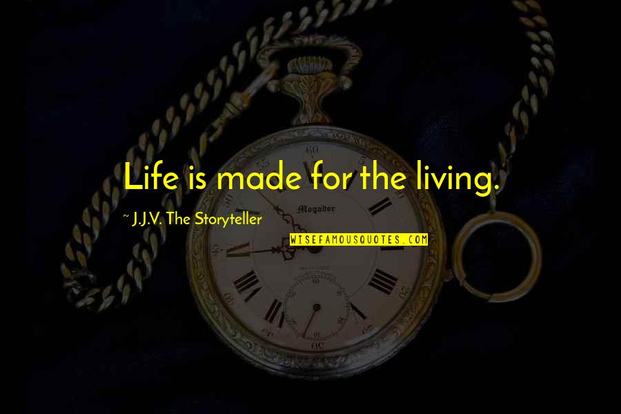 Thought Provoking Life Quotes By J.J.V. The Storyteller: Life is made for the living.