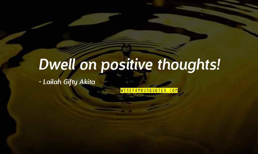Thought Provoking Life Quotes By Lailah Gifty Akita: Dwell on positive thoughts!