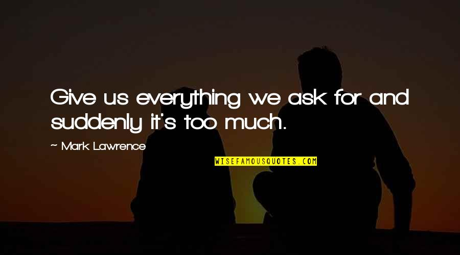 Thought Provoking Life Quotes By Mark Lawrence: Give us everything we ask for and suddenly