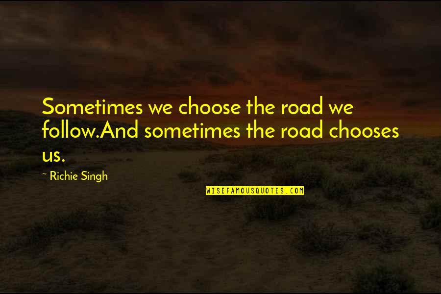 Thought Provoking Life Quotes By Richie Singh: Sometimes we choose the road we follow.And sometimes
