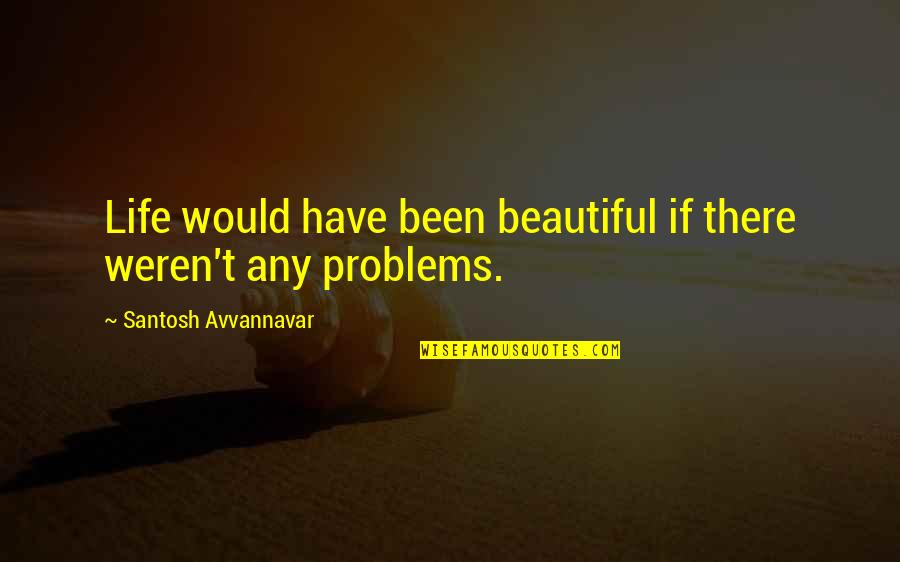Thought Provoking Life Quotes By Santosh Avvannavar: Life would have been beautiful if there weren't