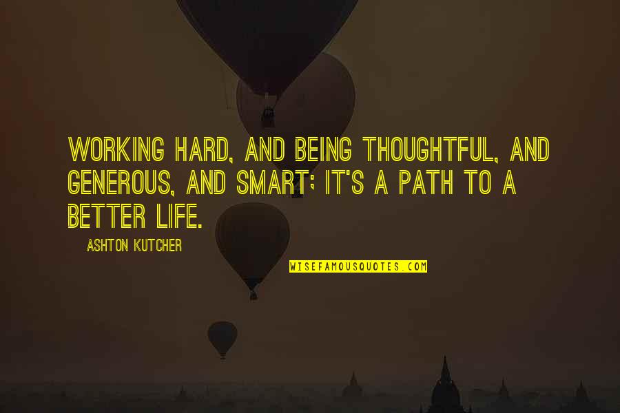 Thoughtful And Inspirational Quotes By Ashton Kutcher: Working hard, and being thoughtful, and generous, and