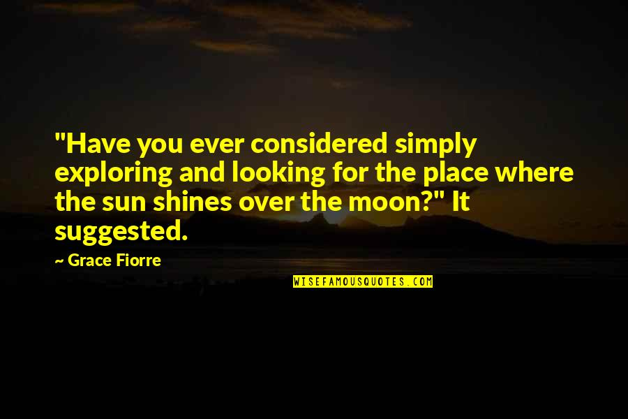 """Thoughtful And Inspirational Quotes By Grace Fiorre: """"Have you ever considered simply exploring and looking"""