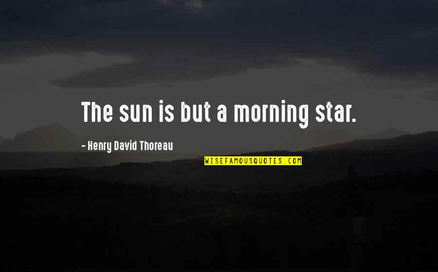 Thoughtful And Inspirational Quotes By Henry David Thoreau: The sun is but a morning star.