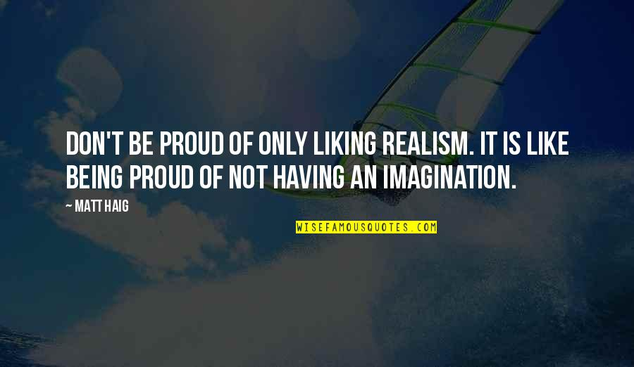 Thoughtful And Inspirational Quotes By Matt Haig: Don't be proud of only liking realism. It