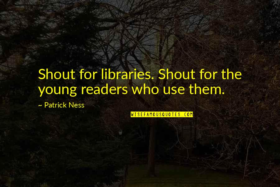 Thoughtful And Inspirational Quotes By Patrick Ness: Shout for libraries. Shout for the young readers
