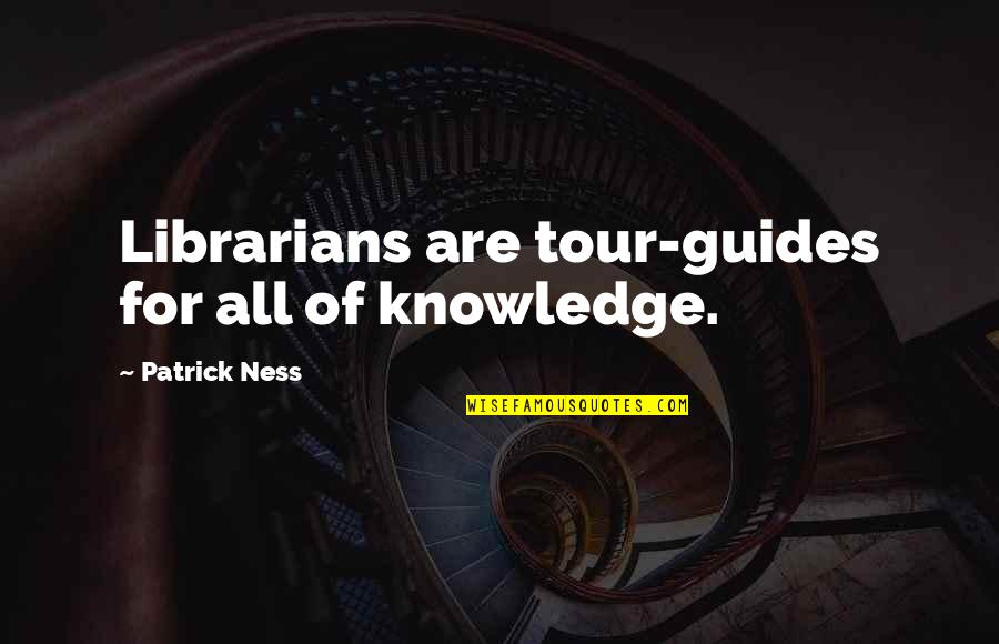 Thoughtful And Inspirational Quotes By Patrick Ness: Librarians are tour-guides for all of knowledge.