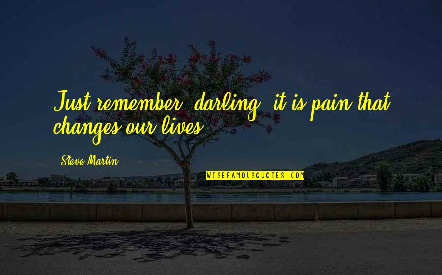 Thoughtful And Inspirational Quotes By Steve Martin: Just remember, darling, it is pain that changes