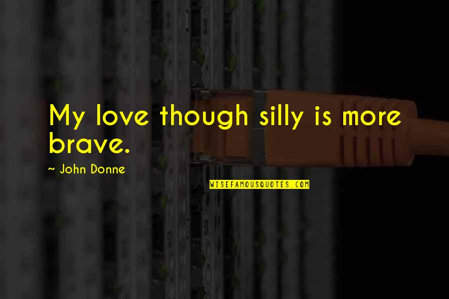Thoughtful And Meaningful Quotes By John Donne: My love though silly is more brave.