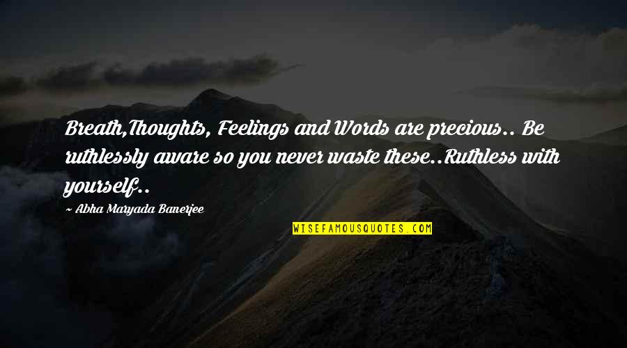 Thoughts And Feelings Quotes By Abha Maryada Banerjee: Breath,Thoughts, Feelings and Words are precious.. Be ruthlessly