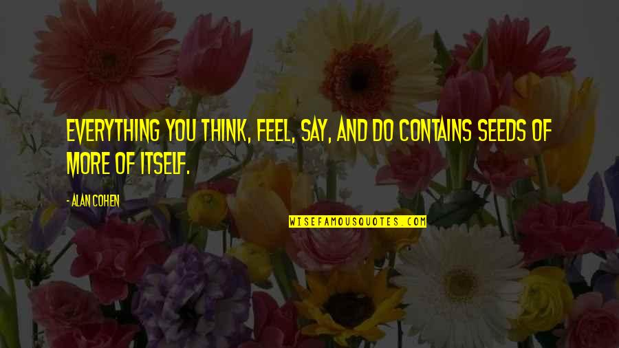 Thoughts And Feelings Quotes By Alan Cohen: Everything you think, feel, say, and do contains