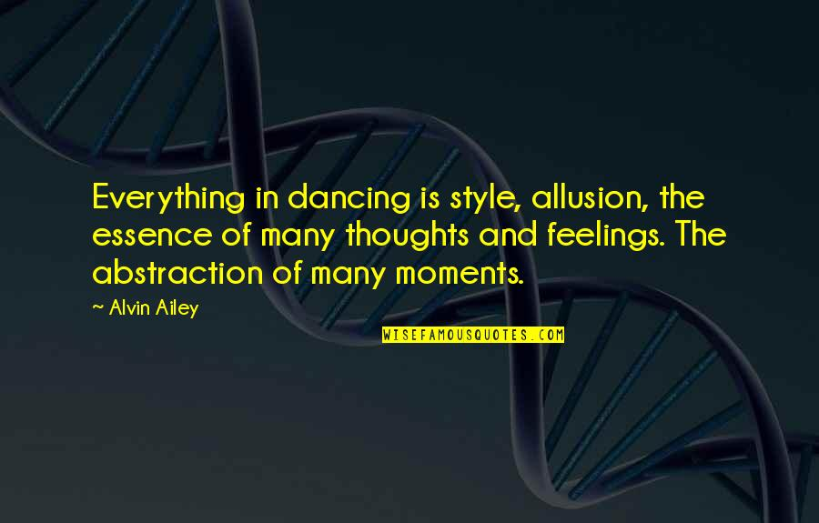 Thoughts And Feelings Quotes By Alvin Ailey: Everything in dancing is style, allusion, the essence
