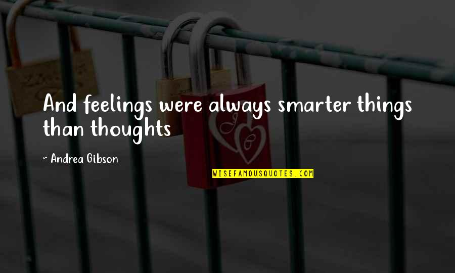 Thoughts And Feelings Quotes By Andrea Gibson: And feelings were always smarter things than thoughts