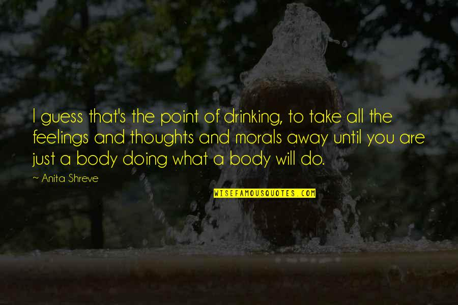 Thoughts And Feelings Quotes By Anita Shreve: I guess that's the point of drinking, to