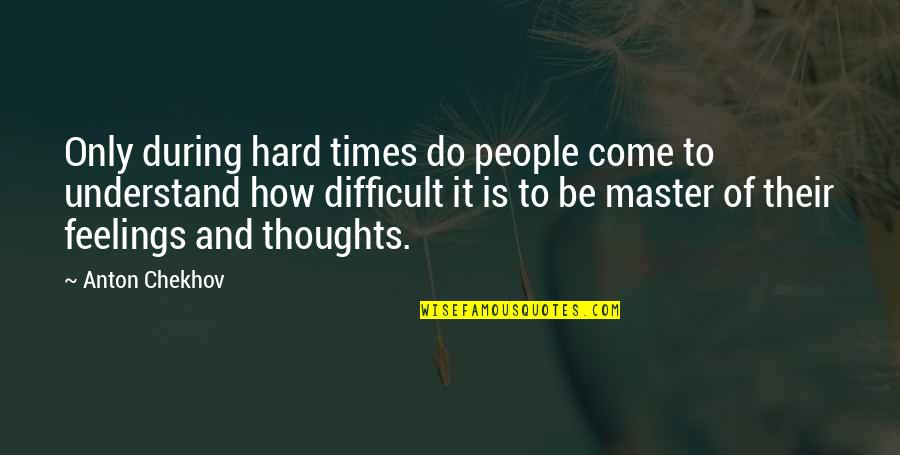 Thoughts And Feelings Quotes By Anton Chekhov: Only during hard times do people come to