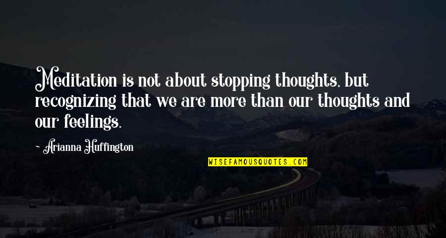 Thoughts And Feelings Quotes By Arianna Huffington: Meditation is not about stopping thoughts, but recognizing