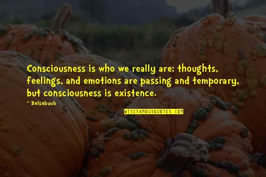 Thoughts And Feelings Quotes By Belsebuub: Consciousness is who we really are; thoughts, feelings,