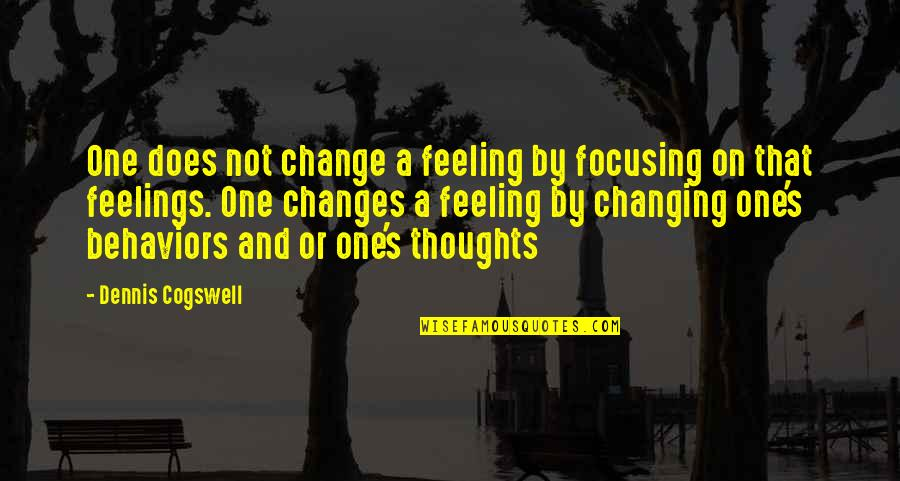 Thoughts And Feelings Quotes By Dennis Cogswell: One does not change a feeling by focusing