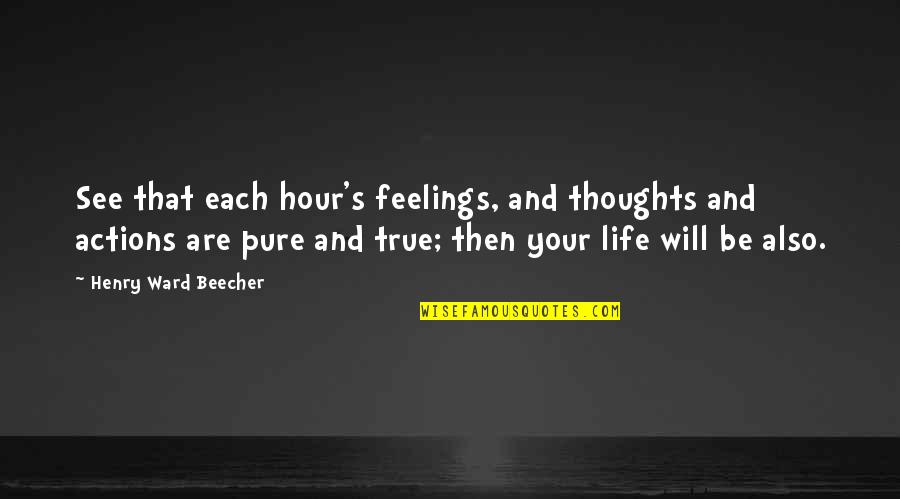 Thoughts And Feelings Quotes By Henry Ward Beecher: See that each hour's feelings, and thoughts and