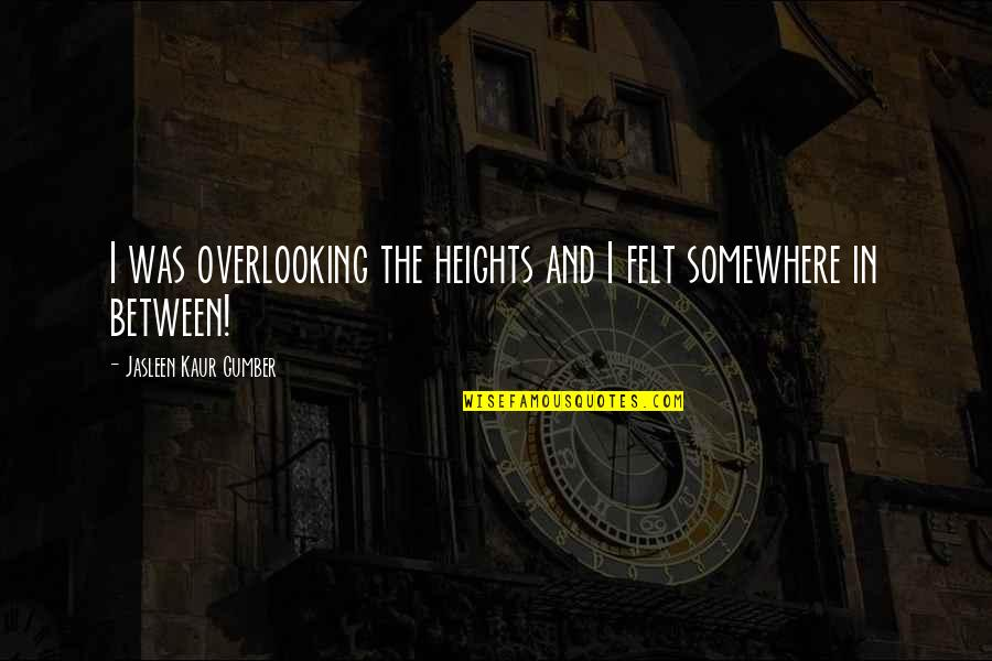 Thoughts And Feelings Quotes By Jasleen Kaur Gumber: I was overlooking the heights and I felt